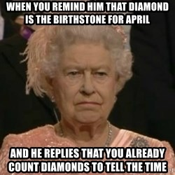 Unimpressed Queen Elizabeth  - When you remind him that Diamond is the birthstone for April And he replies that you already count diamonds to tell the time