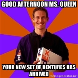 FedSex Shipping Guy - good afternoon ms. queen  your new set of dentures has arrived