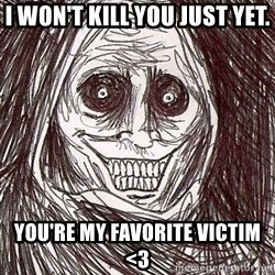 Shadowlurker - I won't kill you just yet. You're my favorite victim <3