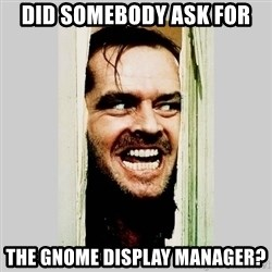 Here's Johnny - DID SOMEBODY ASK FOR THE GNOME DISPLAY MANAGER?