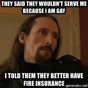 gorgoroth gaahl - They said they wouldn't serve me because I am gay I told them they better have fire insurance