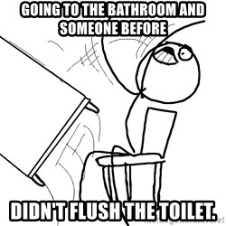 Desk Flip Rage Guy - Going to the bathroom and someone before  didn't flush the toilet.