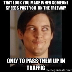 Toby Maguire trollface - that look you make when someone speeds past you  on the freeway only to pass them up in traffic