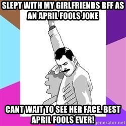 Freddie Mercury rage pose - slept with my girlfriends bff as an april fools joke cant wait to see her face. Best april fools ever!
