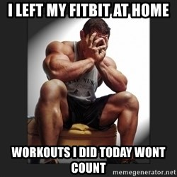gym problems - I left my fitbit at home workouts i did today wont count