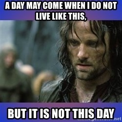 but it is not this day - A day may come when I do not live like this,  But it is not this day