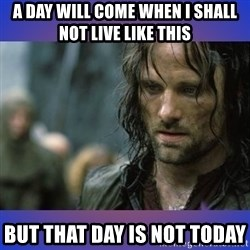 but it is not this day - A day will come when I shall not live like this But that day is not today