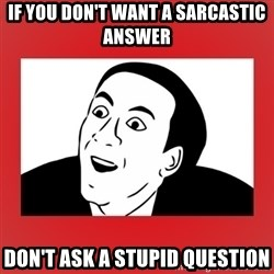 Sarcastic Meme - If you don't want a sarcastic answer don't ask a stupid question