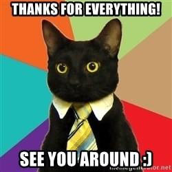 BusinessCat - Thanks for everything! See you around :)