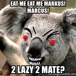 Abortion Koala - Eat Me Eat Me Markus!Marcus! 2 Lazy 2 mate?
