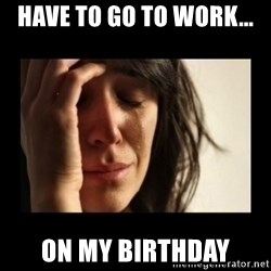 todays problem crying woman - Have to go to work... On my birthday