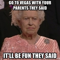 the queen olympics - go to vegas with your parents they said  it'll be fun they said