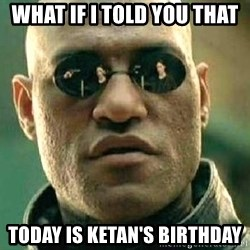 What if I told you / Matrix Morpheus - What If I told you that Today is Ketan's Birthday