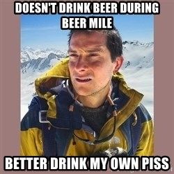Bear Grylls Piss - Doesn't drink beer during beer mile Better drink my own piss