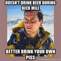 Bear Grylls Piss - Doesn't drink beer during beer mile Better drink your own piss