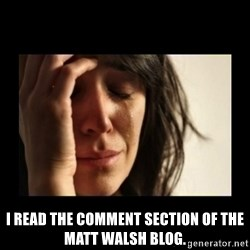todays problem crying woman -  I read the comment section of the Matt Walsh blog.
