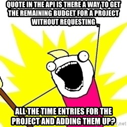 X ALL THE THINGS - quote In the API is there a way to get the remaining budget for a project without requesting all the time entries for the project and adding them up?