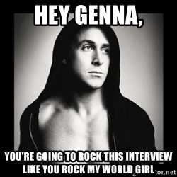 ManarchistRyanGosling - Hey Genna, You're going to rock this interview like you rock my world girl