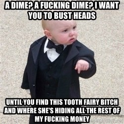 Mafia Baby - A dime? A fucking dime? I want you to bust heads until you find this tooth fairy bitch and where she's hiding all the rest of my fucking money