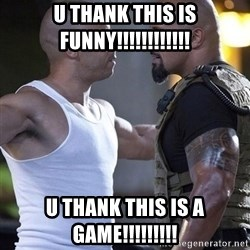 vin diesel the rock - u thank this is funny!!!!!!!!!!!! u thank this is a game!!!!!!!!!