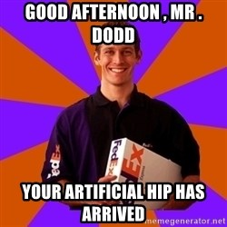 FedSex Shipping Guy - GOOD AFTERNOON , MR . DODD YOUR ARTIFICIAL HIP HAS ARRIVED