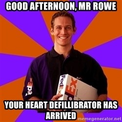 FedSex Shipping Guy - good afternoon, mr rowe your heart defillibrator has arrived