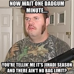 Racist Redneck - now wait one dadgum minute.... you're tellin' me it's jihadi season and there ain't no bag limit?