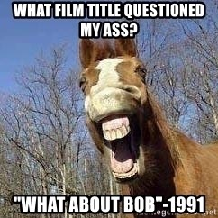 "Horse - What film Title questioned my ass? ""What about Bob""-1991"