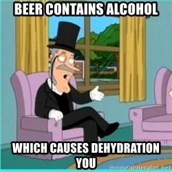 buzz killington - beer contains alcohol which causes dehydration you