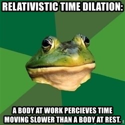 Foul Bachelor Frog - relativistic time dilation: a body at work percieves time moving slower than a body at rest.