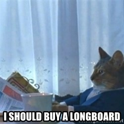 Sophisticated Cat Meme -  I should buy a longboard