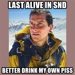 Bear Grylls Piss - Last alive in SnD Better drink my own piss