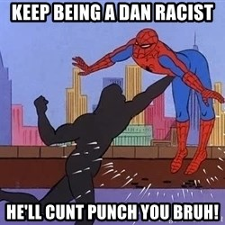crotch punch spiderman - keep being a dan racist he'll cunt punch you bruh!