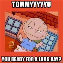 Tommy Pickles - Tommyyyyyu You ready for a long day?