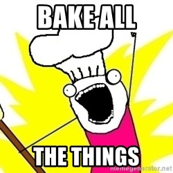 BAKE ALL OF THE THINGS! - Bake all The things
