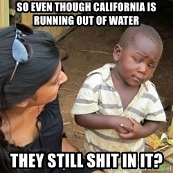 Skeptical 3rd World Kid - so even though california is running out of water they still shit in it?