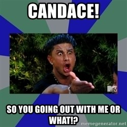 jersey shore - Candace! So you going out with me or what!?