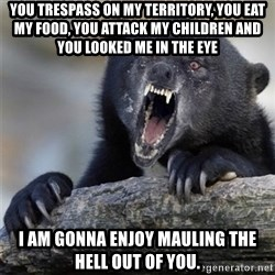 Insane Confession Bear - You trespass on my territory, you eat my food, you attack my children and you looked me in the eye  I am gonna enjoy mauling the hell out of you.