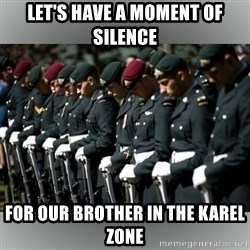 Moment Of Silence - Let's have a moment of silence for our brother in the Karel zone