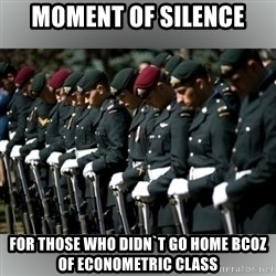 Moment Of Silence - moment of silence for those who didn`t go home bcoz of Econometric class