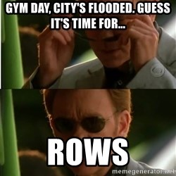 Csi - Gym day, city's flooded. Guess it's time for... Rows