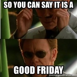 Csi - So you can say it is a  Good Friday