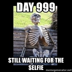 Still Waiting - day 999 still waiting for the selfie