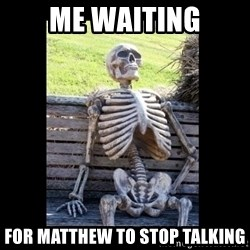 Still Waiting - me waiting for matthew to stop talking