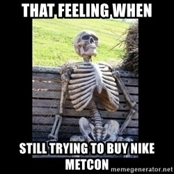 Still Waiting - That feeling when Still trying to buy Nike Metcon