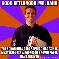 """FedSex Shipping Guy - good afternoon ,mr. hahn  your """"National Geographic"""" magazines mysteriously wrapped in brown paper have arrived"""