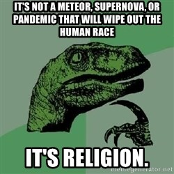 Philosoraptor - it's not a meteor, supernova, or pandemic that will wipe out the human race it's religion.