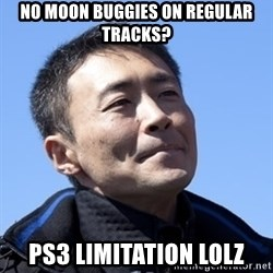 Kazunori Yamauchi - NO MOON BUGGIES ON REGULAR TRACKS? PS3 LIMITATION LoLz