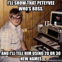 Nerd - I'll show that Peteyvee who's boss. And I'll tell him using 20 or 30 new names