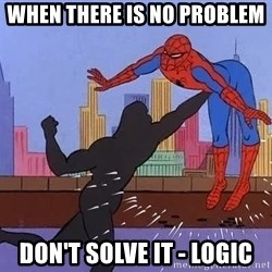 crotch punch spiderman - WHEN THERE IS NO PROBLEM  DON'T SOLVE IT - LOGIC